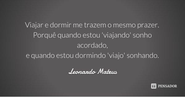 Viajar e dormir me trazem o mesmo prazer. Porquê quando estou 'viajando' sonho acordado, e quando estou dormindo 'viajo' sonhando.... Frase de Leonardo Mateus.