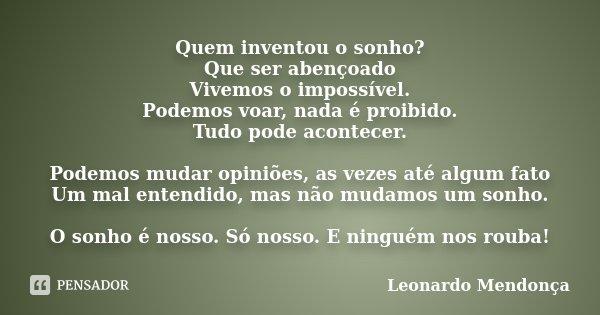 Quem inventou o sonho? Que ser abençoado Vivemos o impossível. Podemos voar, nada é proibido. Tudo pode acontecer. Podemos mudar opiniões, as vezes até algum fa... Frase de Leonardo Mendonça.
