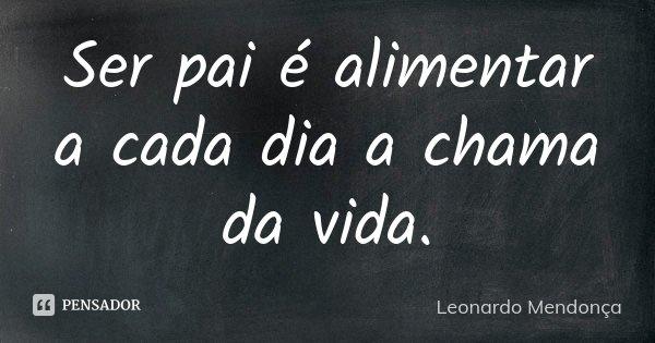 Ser pai é alimentar a cada dia a chama da vida.... Frase de Leonardo Mendonça.