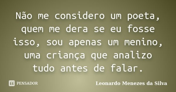 Não me considero um poeta, quem me dera se eu fosse isso, sou apenas um menino, uma criança que analizo tudo antes de falar.... Frase de Leonardo Menezes da Silva.