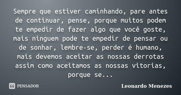 Sempre que estiver caminhando, pare antes de continuar, pense, porque muitos podem te empedir de fazer algo que você goste, mais ninguem pode te empedir de pens... Frase de Leonardo Menezes.