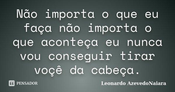 Não importa o que eu faça não importa o que aconteça eu nunca vou conseguir tirar voçê da cabeça.... Frase de Leonardo AzevedoNaiara.