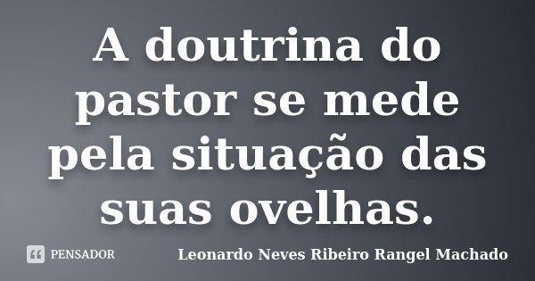 A doutrina do pastor se mede pela situação das suas ovelhas.... Frase de Leonardo Neves Ribeiro Rangel Machado.