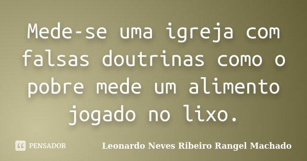 Mede-se uma igreja com falsas doutrinas como o pobre mede um alimento jogado no lixo.... Frase de Leonardo Neves Ribeiro Rangel Machado.