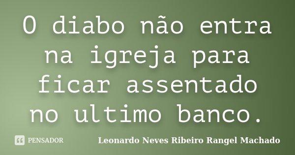 O diabo não entra na igreja para ficar assentado no ultimo banco.... Frase de Leonardo Neves Ribeiro Rangel Machado.