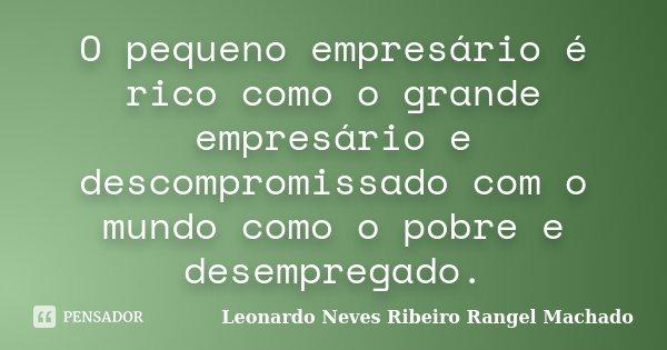 O pequeno empresário é rico como o grande empresário e descompromissado com o mundo como o pobre e desempregado.... Frase de Leonardo Neves Ribeiro Rangel Machado.