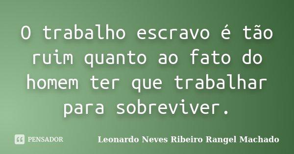 O trabalho escravo é tão ruim quanto ao fato do homem ter que trabalhar para sobreviver.... Frase de Leonardo Neves Ribeiro Rangel Machado.