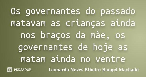 Os governantes do passado matavam as crianças ainda nos braços da mãe, os governantes de hoje as matam ainda no ventre... Frase de Leonardo Neves Ribeiro Rangel Machado.