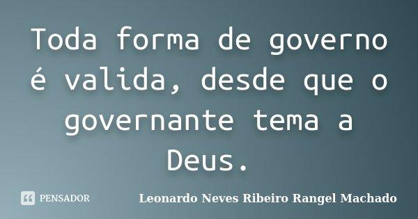 Toda forma de governo é valida, desde que o governante tema a Deus.... Frase de Leonardo Neves Ribeiro Rangel Machado.
