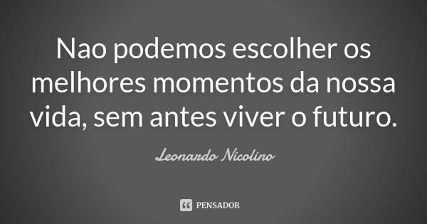 Nao podemos escolher os melhores momentos da nossa vida, sem antes viver o futuro.... Frase de Leonardo Nicolino.