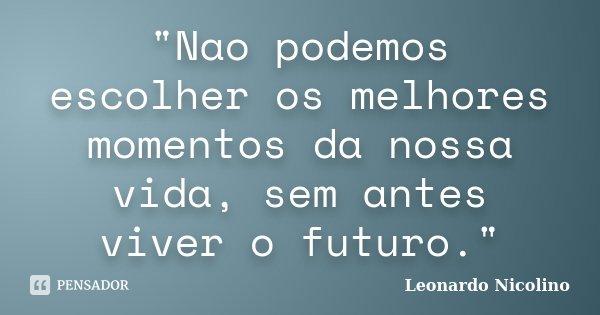 """""""Nao podemos escolher os melhores momentos da nossa vida, sem antes viver o futuro.""""... Frase de Leonardo Nicolino."""