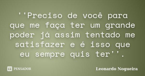 ''Preciso de você para que me faça ter um grande poder já assim tentado me satisfazer e é isso que eu sempre quis ter''.... Frase de Leonardo Nogueira.