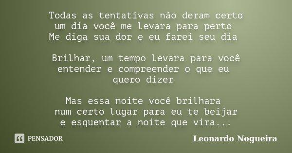 Todas as tentativas não deram certo um dia você me levara para perto Me diga sua dor e eu farei seu dia Brilhar, um tempo levara para você entender e compreende... Frase de Leonardo Nogueira.