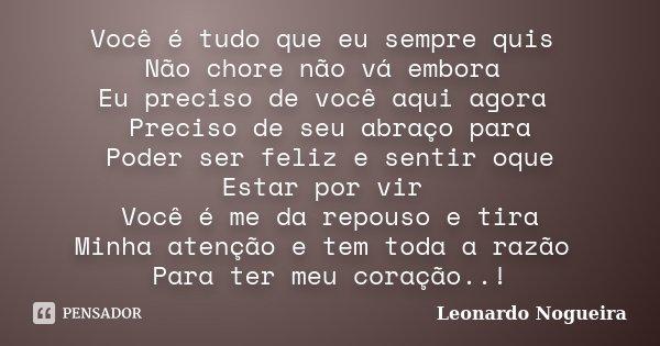 Você é tudo que eu sempre quis Não chore não vá embora Eu preciso de você aqui agora Preciso de seu abraço para Poder ser feliz e sentir oque Estar por vir Você... Frase de Leonardo Nogueira.