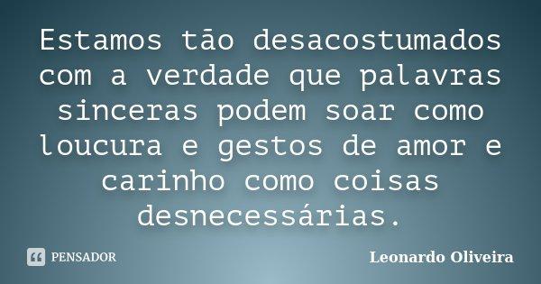 Estamos tão desacostumados com a verdade que palavras sinceras podem soar como loucura e gestos de amor e carinho como coisas desnecessárias.... Frase de Leonardo Oliveira.