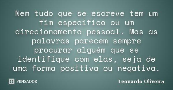 Nem tudo que se escreve tem um fim específico ou um direcionamento pessoal. Mas as palavras parecem sempre procurar alguém que se identifique com elas, seja de ... Frase de Leonardo Oliveira.