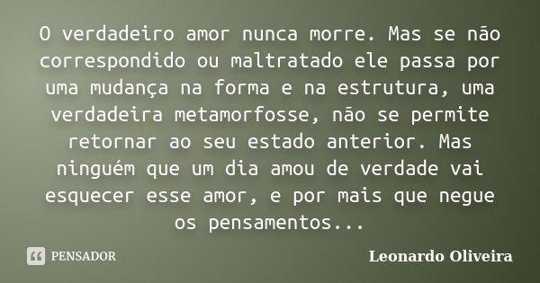 O verdadeiro amor nunca morre. Mas se não correspondido ou maltratado ele passa por uma mudança na forma e na estrutura, uma verdadeira metamorfosse, não se per... Frase de Leonardo Oliveira.