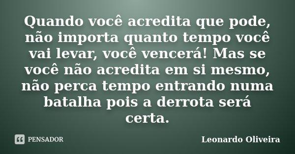 Quando você acredita que pode, não importa quanto tempo você vai levar, você vencerá! Mas se você não acredita em si mesmo, não perca tempo entrando numa batalh... Frase de Leonardo Oliveira.