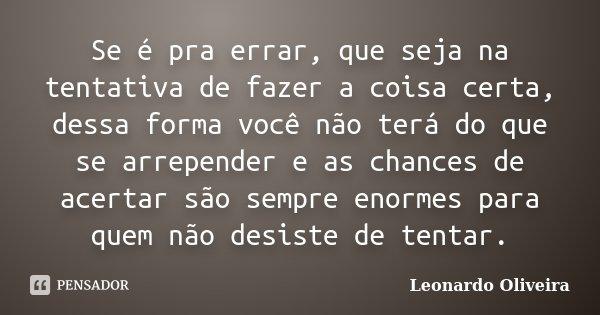 Se é pra errar, que seja na tentativa de fazer a coisa certa, dessa forma você não terá do que se arrepender e as chances de acertar são sempre enormes para que... Frase de Leonardo Oliveira.