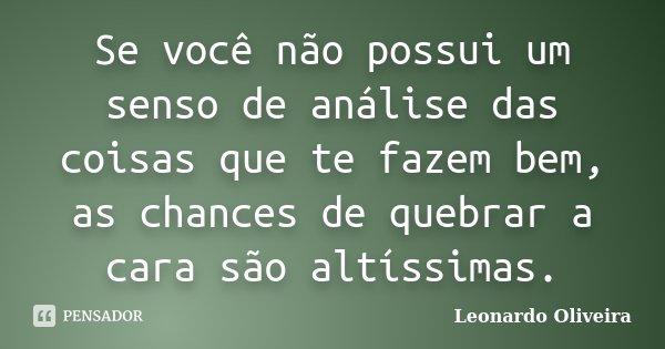 Se você não possui um senso de análise das coisas que te fazem bem, as chances de quebrar a cara são altíssimas.... Frase de Leonardo Oliveira.