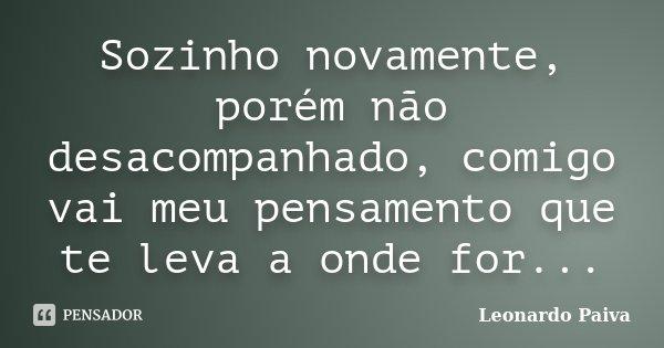 Sozinho novamente, porém não desacompanhado, comigo vai meu pensamento que te leva a onde for...... Frase de Leonardo Paiva.