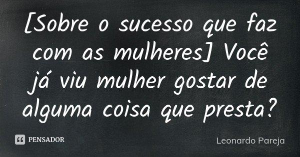 [Sobre o sucesso que faz com as mulheres] Você já viu mulher gostar de alguma coisa que presta?... Frase de Leonardo Pareja.