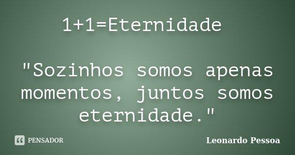 """1+1=Eternidade """"Sozinhos somos apenas momentos, juntos somos eternidade.""""... Frase de Leonardo Pessoa."""