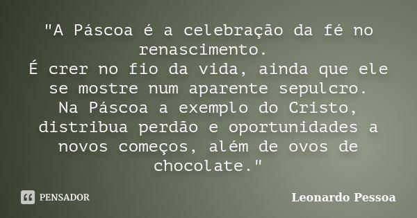 """""""A Páscoa é a celebração da fé no renascimento. É crer no fio da vida, ainda que ele se mostre num aparente sepulcro. Na Páscoa a exemplo do Cristo, distri... Frase de Leonardo Pessoa."""
