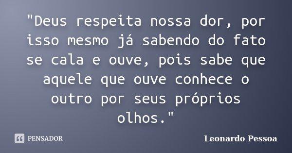 """""""Deus respeita nossa dor, por isso mesmo já sabendo do fato se cala e ouve, pois sabe que aquele que ouve conhece o outro por seus próprios olhos.""""... Frase de Leonardo Pessoa."""