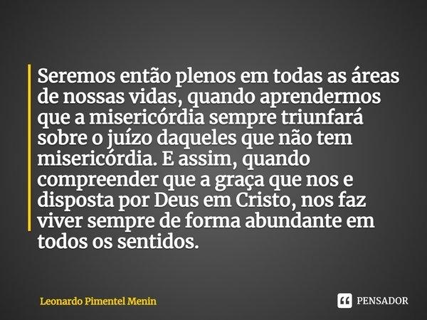 Seremos então plenos em todas as áreas de nossas vidas, quando aprendermos que a misericórdia sempre triunfará sobre o juízo daqueles que não tem misericórdia.... Frase de Leonardo Pimentel Menin.