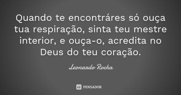 Quando te encontráres só ouça tua respiração, sinta teu mestre interior, e ouça-o, acredita no Deus do teu coração.... Frase de Leonardo Rocha.