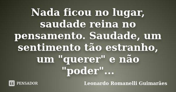 """Nada ficou no lugar, saudade reina no pensamento. Saudade, um sentimento tão estranho, um """"querer"""" e não """"poder""""...... Frase de Leonardo Romanelli Guimarães."""
