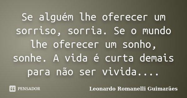 Se alguém lhe oferecer um sorriso, sorria. Se o mundo lhe oferecer um sonho, sonhe. A vida é curta demais para não ser vivida....... Frase de Leonardo Romanelli Guimarães.