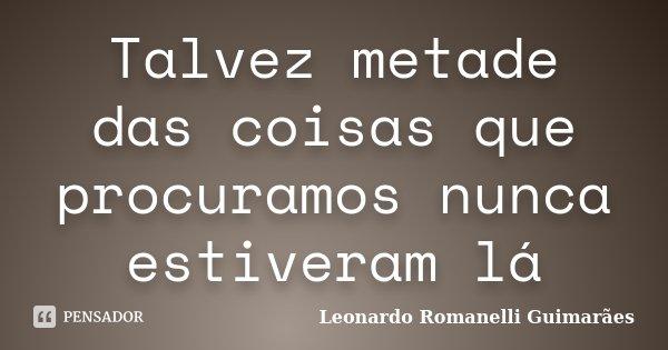 Talvez metade das coisas que procuramos nunca estiveram lá... Frase de Leonardo Romanelli Guimarães.