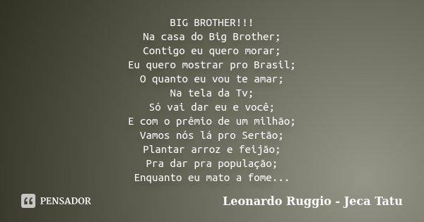 BIG BROTHER!!! Na casa do Big Brother; Contigo eu quero morar; Eu quero mostrar pro Brasil; O quanto eu vou te amar; Na tela da Tv; Só vai dar eu e você; E com ... Frase de Leonardo Ruggio - Jeca Tatu.