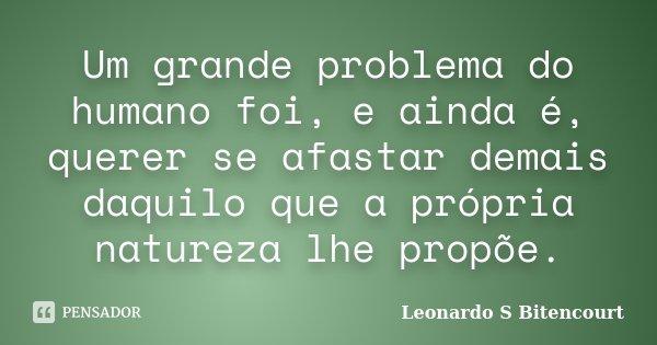 Um grande problema do humano foi, e ainda é, querer se afastar demais daquilo que a própria natureza lhe propõe.... Frase de Leonardo S Bitencourt.