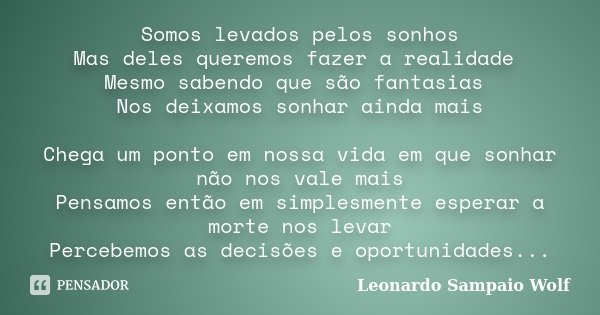 Somos levados pelos sonhos Mas deles queremos fazer a realidade Mesmo sabendo que são fantasias Nos deixamos sonhar ainda mais Chega um ponto em nossa vida em q... Frase de Leonardo Sampaio Wolf.