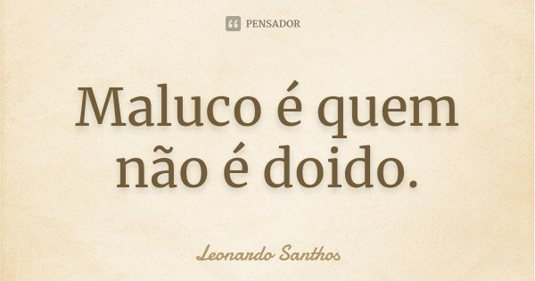 Maluco é quem não é doido.... Frase de Leonardo Santhos.