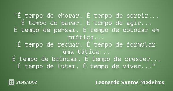 """""""É tempo de chorar. É tempo de sorrir... É tempo de parar. É tempo de agir... É tempo de pensar. É tempo de colocar em prática... É tempo de recuar.... Frase de Leonardo Santos Medeiros."""