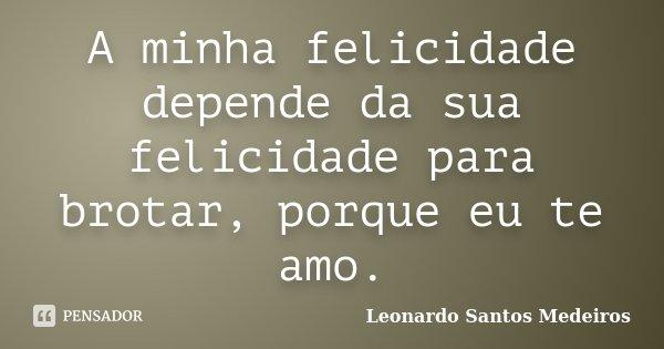 A minha felicidade depende da sua felicidade para brotar, por que eu te amo... Frase de Leonardo Santos Medeiros.