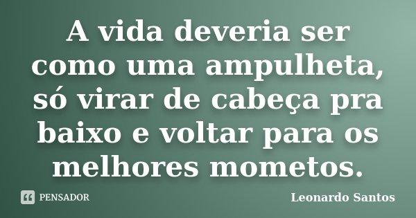 A vida deveria ser como uma ampulheta, só virar de cabeça pra baixo e voltar para os melhores mometos.... Frase de Leonardo Santos.