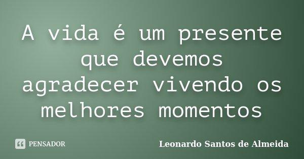 A vida é um presente que devemos agradecer vivendo os melhores momentos... Frase de Leonardo Santos De Almeida.