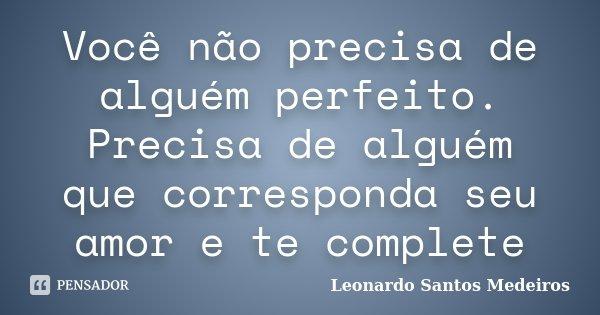 Você não precisa de alguém perfeito. Precisa de alguém que corresponda seu amor e te complete... Frase de Leonardo Santos Medeiros.