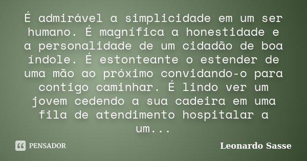 É admirável a simplicidade em um ser humano. É magnífica a honestidade e a personalidade de um cidadão de boa índole. É estonteante o estender de uma mão ao pró... Frase de Leonardo Sasse.