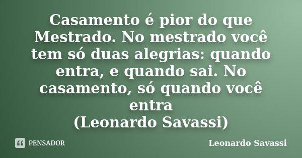 Casamento é pior do que Mestrado. No mestrado você tem só duas alegrias: quando entra, e quando sai. No casamento, só quando você entra (Leonardo Savassi)... Frase de Leonardo Savassi.