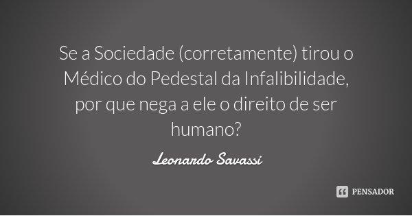 Se a Sociedade (corretamente) tirou o Médico do Pedestal da Infalibilidade, por que nega a ele o direito de ser humano?... Frase de Leonardo Savassi.