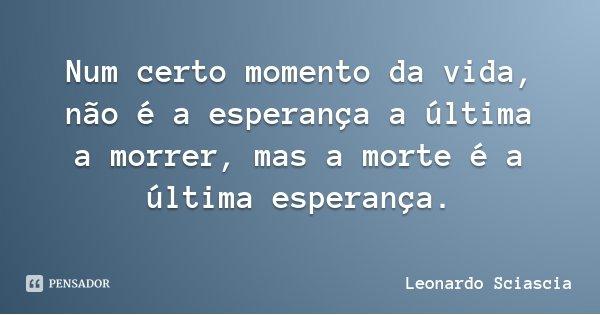 Num certo momento da vida, não é a esperança a última a morrer, mas a morte é a última esperança.... Frase de Leonardo Sciascia.