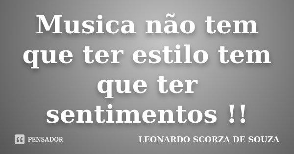 Musica não tem que ter estilo tem que ter sentimentos !!... Frase de LEONARDO SCORZA DE SOUZA.