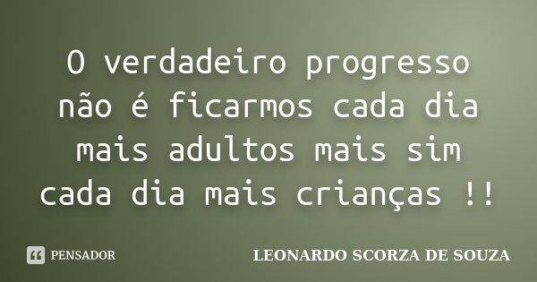 O verdadeiro progresso não é ficarmos cada dia mais adultos mais sim cada dia mais crianças !!... Frase de LEONARDO SCORZA DE SOUZA.