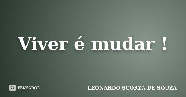 Viver é mudar !... Frase de Leonardo Scorza de Souza.